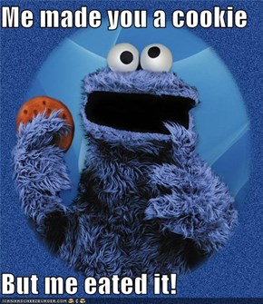 Me made you a cookie  But me eated it!