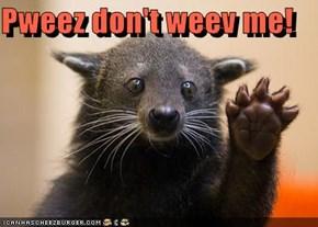 Pweez don't weev me!