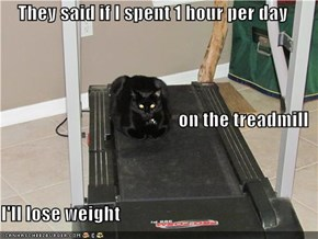 They said if I spent 1 hour per day  on the treadmill I'll lose weight