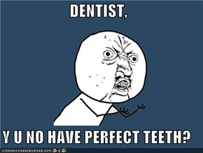 DENTIST,  Y U NO HAVE PERFECT TEETH?