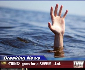 Breaking News - *THING* goes for a S#W!M ~LoL