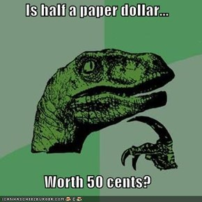 Is half a paper dollar...  Worth 50 cents?