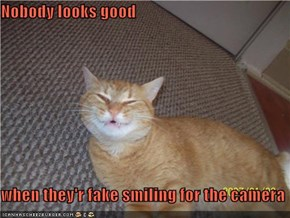 Nobody looks good  when they'r fake smiling for the camera