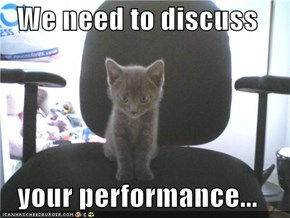 We need to discuss  your performance...