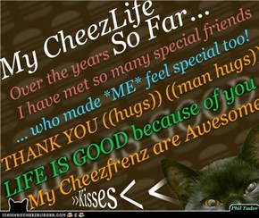 My CheezLife So Far... (((hugs))) and >KISSES< to all those Special CheezPeeps who kept me on their Friend List . . . . . . . . . . . . . . .