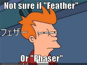 "Not sure if ""Feather"" フェザー Or ""Phaser"""