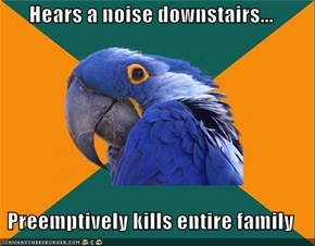 Hears a noise downstairs...  Preemptively kills entire family