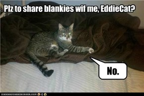 Plz to share blankies wif me, EddieCat?