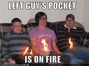 LEFT GUY'S POCKET  IS ON FIRE