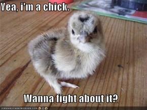 Yea, i'm a chick.  Wanna fight about it?
