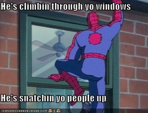 He's climbin through yo windows  He's snatchin yo people up