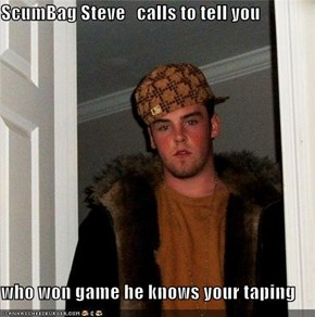 ScumBag Steve   calls to tell you  who won game he knows your taping