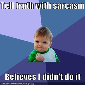 Tell truth with sarcasm     Believes I didn't do it