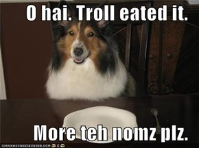 O hai. Troll eated it.  More teh nomz plz.