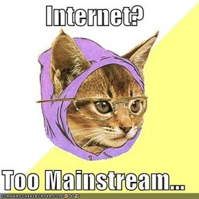 Internet?  Too Mainstream...