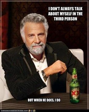 I DON'T ALWAYS TALK ABOUT MYSELF IN THE THIRD PERSON
