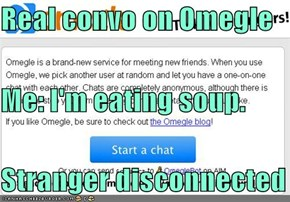 Real convo on Omegle Me: I'm eating soup. Stranger disconnected