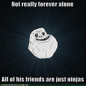 Not really forever alone     All of his friends are just ninjas