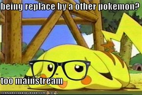 being replace by a other pokemon?  too mainstream