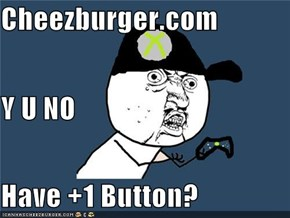 Cheezburger.com Y U NO  Have +1 Button?