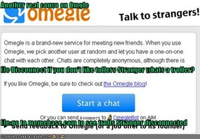 Another real convo on Omgle Me Disconnect if you don't like tollers Stranger whats a troller? Me:go to memebase.com to see trolls Stranger disconnected