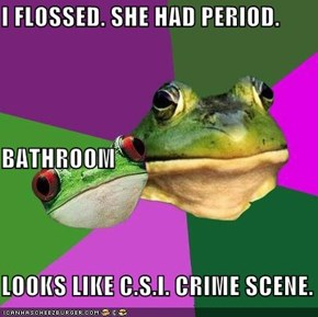 I FLOSSED. SHE HAD PERIOD. BATHROOM LOOKS LIKE C.S.I. CRIME SCENE.