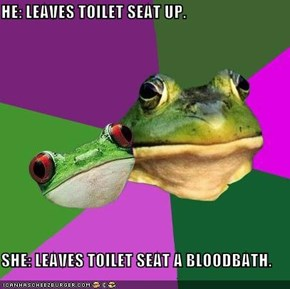 HE: LEAVES TOILET SEAT UP.  SHE: LEAVES TOILET SEAT A BLOODBATH.