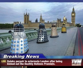Breaking News - Daleks perpair to extermate London after being kicked out the Deathly Hollows Premiere.