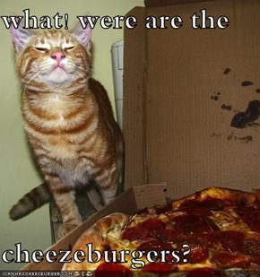 what! were are the   cheezeburgers?