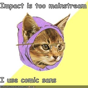 Impact is too mainstream  I use comic sans