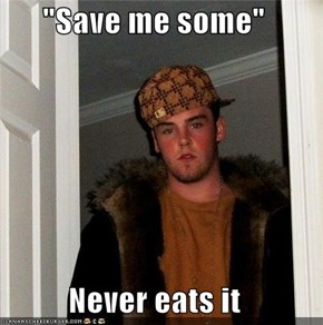 """Save me some""  Never eats it"