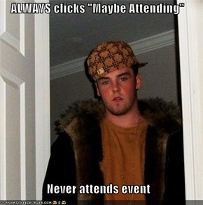 "ALWAYS clicks ""Maybe Attending""   Never attends event"