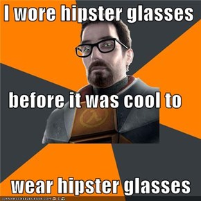 I wore hipster glasses before it was cool to    wear hipster glasses