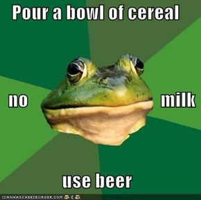 Pour a bowl of cereal    no                                    milk use beer