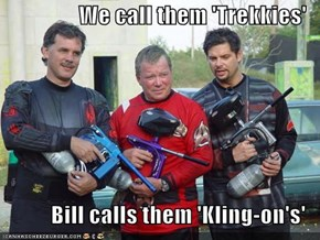 We call them 'Trekkies'  Bill calls them 'Kling-on's'