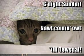 G'night Sundai! Nawt comin' owt 'till Tewsdai!