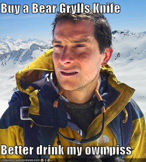 Buy a Bear Grylls Knife  Better drink my own piss