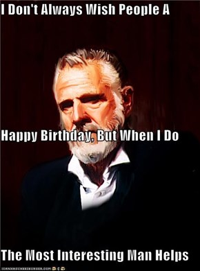 I Don't Always Wish People A Happy Birthday, But When I Do The Most Interesting Man Helps