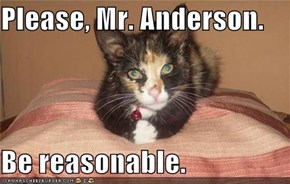 Please, Mr. Anderson.  Be reasonable.