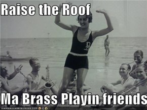 Raise the Roof  Ma Brass Playin friends!