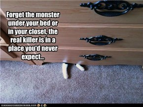 Forget the monster under your bed or in your closet, the real killer is in a place you'd never expect...