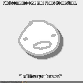 "Find someone else who reads Homestuck,  ""I will love you forever!"""