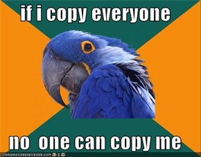 if i copy everyone  no  one can copy me