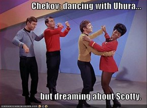 Chekov: dancing with Uhura...  but dreaming about Scotty.