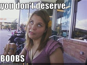 you don't deserve  BOOBS
