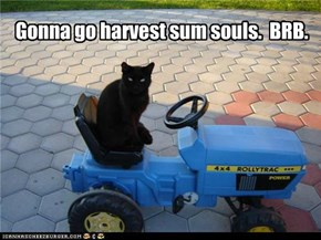 Gonna go harvest sum souls.  BRB.