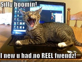 Silly hoomin!  I new u had no REEL fwendz!