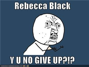 Rebecca Black  Y U NO GIVE UP?!?
