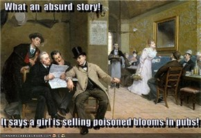 What  an  absurd  story!  It says a girl is selling poisoned blooms in pubs!