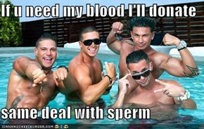 If u need my blood I'll donate  same deal with sperm